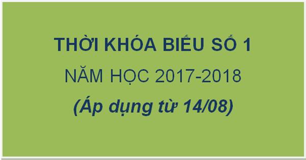 Thời khóa biểu số 1 năm học 2017-2018 (Áp dụng từ ngày 14/08/2017)